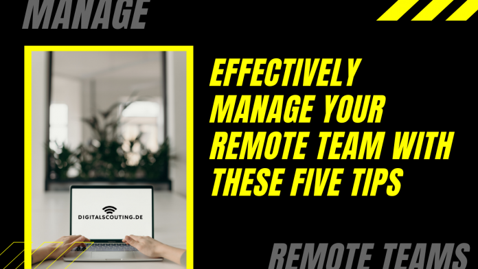 Effectively Manage Your Remote Team with These Five Tips